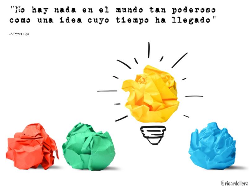 No hay nada en el mundo tan poderoso como una idea cuyo tiempo ha llegado -Víctor Hugo