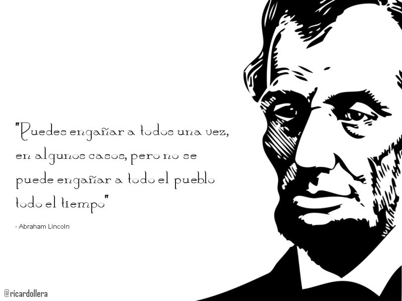Puedes engañar a todos una vez, en algunos casos, pero no se puede engañar a todo el pueblo todo el tiempo -Abraham Lincoln